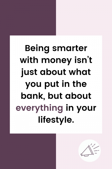 Being smarter with money isn't just about what you put in the bank, but about everything in your lifestyle